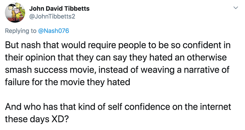 Text - John David Tibbetts @JohnTibbetts2 Replying to @Nash076 But nash that would require people to be so confident in their opinion that they can say they hated an otherwise smash success movie, instead of weaving a narrative of failure for the movie they hated And who has that kind of self confidence on the internet these days XD?