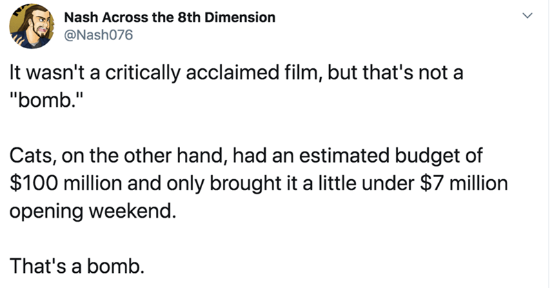 "Text - Nash Across the 8th Dimension @Nash076 It wasn't a critically acclaimed film, but that's not a ""bomb."" Cats, on the other hand, had an estimated budget of $100 million and only brought it a little under $7 million opening weekend. That's a bomb."
