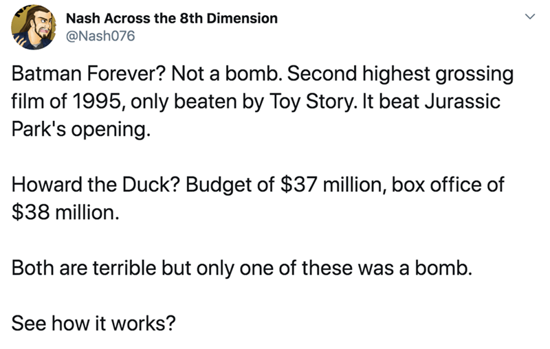 Text - Nash Across the 8th Dimension @Nash076 Batman Forever? Not a bomb. Second highest grossing film of 1995, only beaten by Toy Story. It beat Jurassic Park's opening. Howard the Duck? Budget of $37 million, box office of $38 million. Both are terrible but only one of these was a bomb. See how it works?