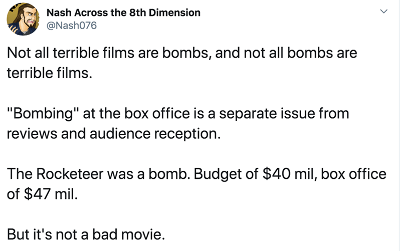 "Text - Nash Across the 8th Dimension @Nash076 Not all terrible films are bombs, and not all bombs are terrible films. ""Bombing"" at the box office is a separate issue from reviews and audience reception. The Rocketeer was a bomb. Budget of $40 mil, box office of $47 mil. But it's not a bad movie."
