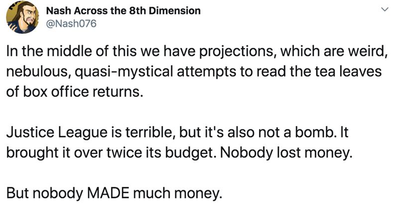 Text - Nash Across the 8th Dimension @Nash076 In the middle of this we have projections, which are weird, nebulous, quasi-mystical attempts to read the tea leaves of box office returns. Justice League is terrible, but it's also not a bomb. It brought it over twice its budget. Nobody lost money. But nobody MADE much money.