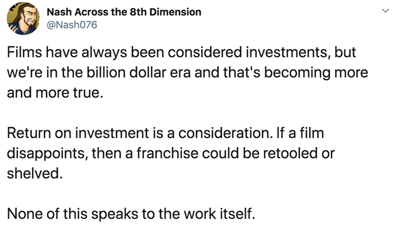 Text - Nash Across the 8th Dimension @Nash076 Films have always been considered investments, but we're in the billion dollar era and that's becoming more and more true. Return on investment is a consideration. If a film disappoints, then a franchise could be retooled or shelved. None of this speaks to the work itself.