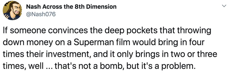 Text - Nash Across the 8th Dimension @Nash076 If someone convinces the deep pockets that throwing down money on a Superman film would bring in four times their investment, and it only brings in two or three times, well ... that's not a bomb, but it's a problem.
