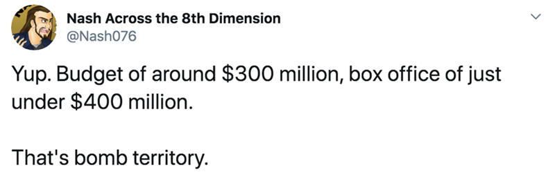 Text - Nash Across the 8th Dimension @Nash076 Yup. Budget of around $300 million, box office of just under $400 million. That's bomb territory.