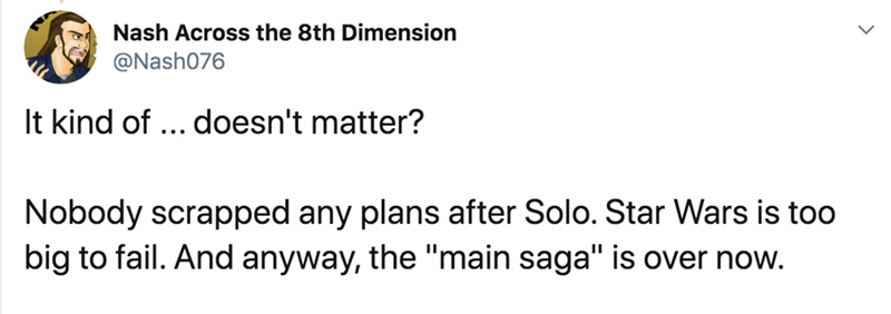 "Text - Nash Across the 8th Dimension @Nash076 It kind of ... doesn't matter? Nobody scrapped any plans after Solo. Star Wars is too big to fail. And anyway, the ""main saga"" is over now."