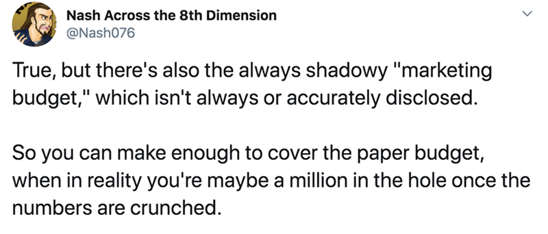 "Text - Nash Across the 8th Dimension @Nash076 True, but there's also the always shadowy ""marketing budget,"" which isn't always or accurately disclosed. So you can make enough to cover the paper budget, when in reality you're maybe a million in the hole once the numbers are crunched."
