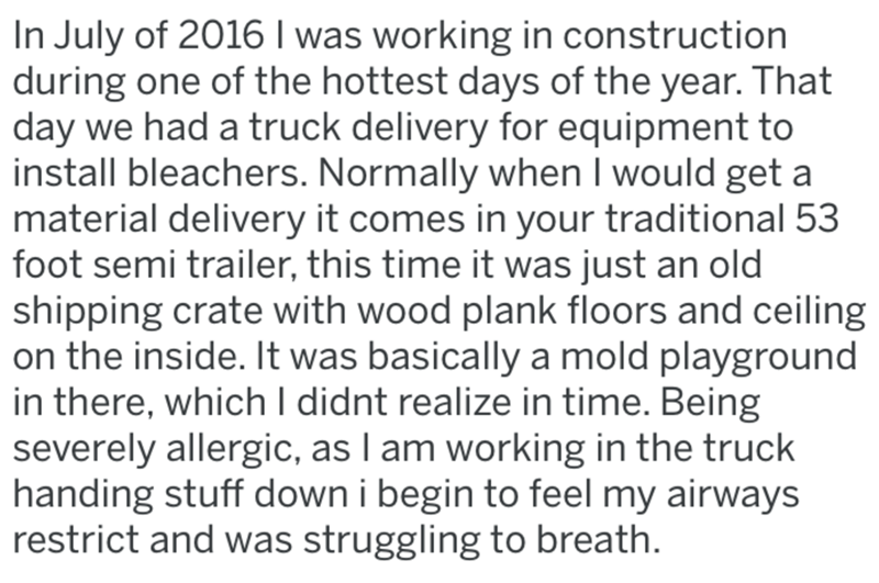 Text - In July of 2016 I was working in construction during one of the hottest days of the year. That day we had a truck delivery for equipment to install bleachers. Normally when I would get a material delivery it comes in your traditional 53 foot semi trailer, this time it was just an old shipping crate with wood plank floors and ceiling on the inside. It was basically a mold playground in there, which I didnt realize in time. Being severely allergic, as I am working in the truck handing stuff