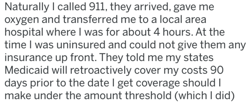 Text - Naturally I called 911, they arrived, gave me oxygen and transferred me to a local area hospital where I was for about 4 hours. At the time I was uninsured and could not give them any insurance up front. They told me my states Medicaid will retroactively cover my costs 90 days prior to the date I get coverage should I make under the amount threshold (which I did)