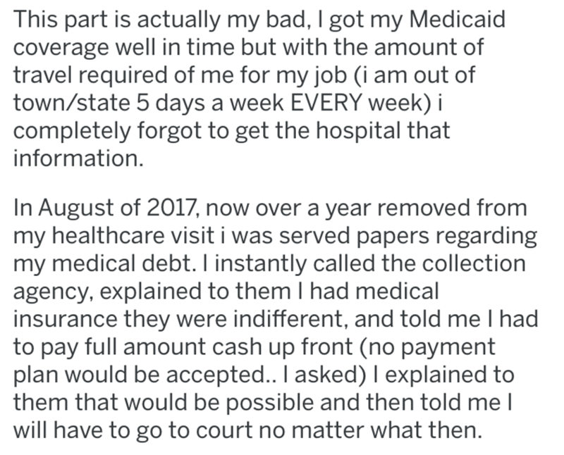 Text - This part is actually my bad, I got my Medicaid coverage well in time but with the amount of travel required of me for my job (i am out of town/state 5 days a week EVERY week) i completely forgot to get the hospital that information. In August of 2017, now over a year removed from my healthcare visit i was served papers regarding my medical debt. I instantly called the collection agency, explained to them I had medical insurance they were indifferent, and told me I had to pay full amount