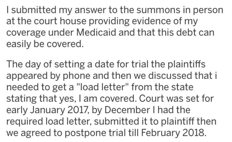 """Text - I submitted my answer to the summons in person at the court house providing evidence of my coverage under Medicaid and that this debt can easily be covered. The day of setting a date for trial the plaintiffs appeared by phone and then we discussed that i needed to get a """"load letter"""" from the state stating that yes, I am covered. Court was set for early January 2017, by December I had the required load letter, submitted it to plaintiff then we agreed to postpone trial till February 2018."""