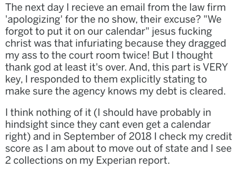 """Text - The next day I recieve an email from the law firm 'apologizing' for the no show, their excuse? """"We forgot to put it on our calendar"""" jesus fucking christ was that infuriating because they dragged my ass to the court room twice! But I thought thank god at least it's over. And, this part is VERY key, I responded to them explicitly stating to make sure the agency knows my debt is cleared. I think nothing of it (I should have probably in hindsight since they cant even get a calendar right) an"""