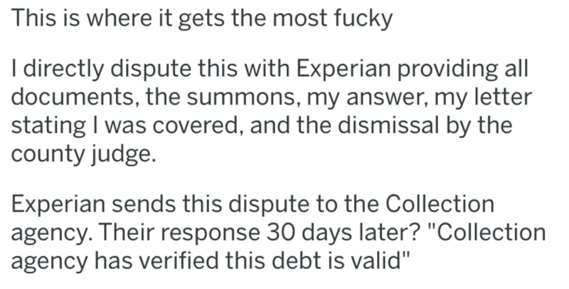 """Text - This is where it gets the most fucky I directly dispute this with Experian providing all documents, the summons, my answer, my letter stating I was covered, and the dismissal by the county judge. Experian sends this dispute to the Collection agency. Their response 30 days later? """"Collection agency has verified this debt is valid"""""""