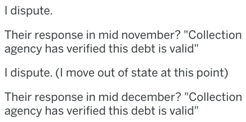 """Text - I dispute. Their response in mid november? """"Collection agency has verified this debt is valid"""" I dispute. (I move out of state at this point) Their response in mid december? """"Collection agency has verified this debt is valid"""""""