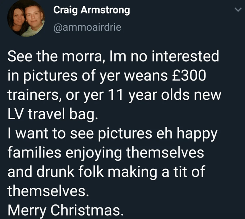 Text - Craig Armstrong @ammoairdrie See the morra, Im no interested in pictures of yer weans £300 trainers, or yer 11 year olds new LV travel bag. I want to see pictures eh happy families enjoying themselves and drunk folk making a tit of themselves. Merry Christmas.