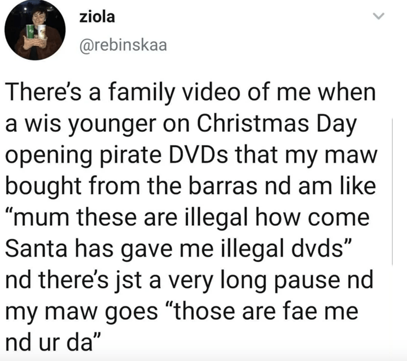 """Text - ziola @rebinskaa There's a family video of me when a wis younger on Christmas Day opening pirate DVDS that my maw bought from the barras nd am like """"mum these are illegal how come Santa has gave me illegal dvds"""" nd there's jst a very long pause nd my maw goes """"those are fae me nd ur da"""""""