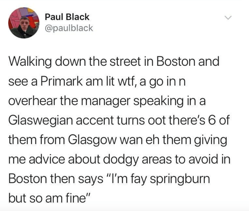 """Text - Paul Black @paulblack Walking down the street in Boston and see a Primark am lit wtf, a go in n overhear the manager speaking in a Glaswegian accent turns oot there's 6 of them from Glasgow wan eh them giving me advice about dodgy areas to avoid in Boston then says """"I'm fay springburn but so am fine"""""""