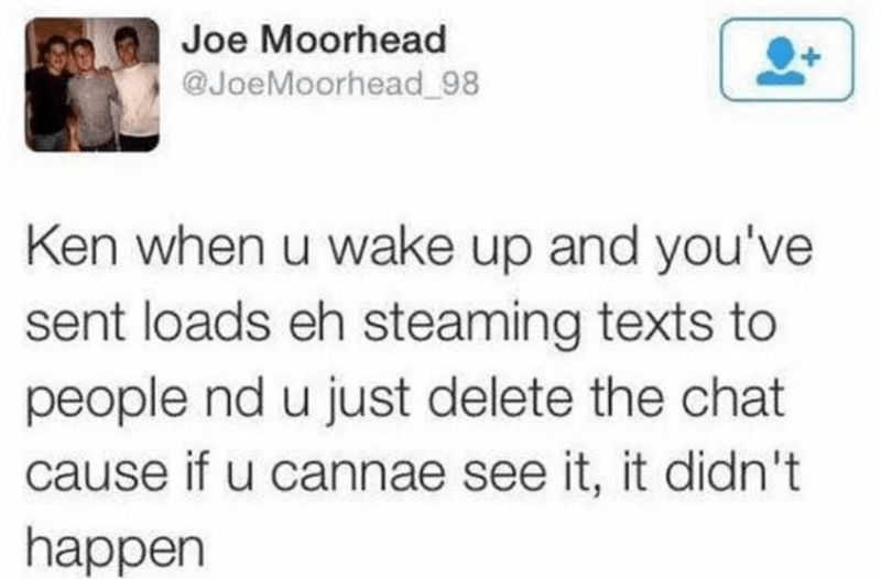 Text - Joe Moorhead @JoeMoorhead_98 Ken when u wake up and you've sent loads eh steaming texts to people nd u just delete the chat cause if u cannae see it, it didn't happen