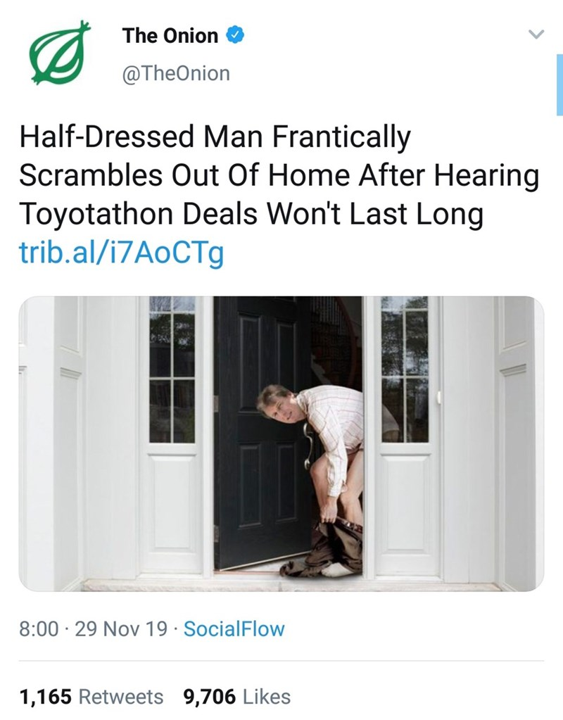 Product - The Onion @TheOnion Half-Dressed Man Frantically Scrambles Out Of Home After Hearing Toyotathon Deals Won't Last Long trib.al/i7AoCTg 8:00 · 29 Nov 19 · SocialFlow 1,165 Retweets 9,706 Likes