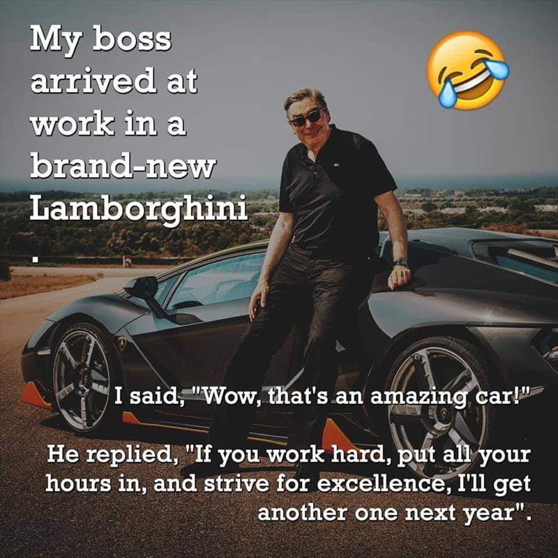 "Motor vehicle - My boss arrived at work in a brand-new Lamborghini I said, ""Wow, that's an amazing car!"" He replied, ""If you work hard, put all your hours in, and strive for excellence, I'll get another one next year""."