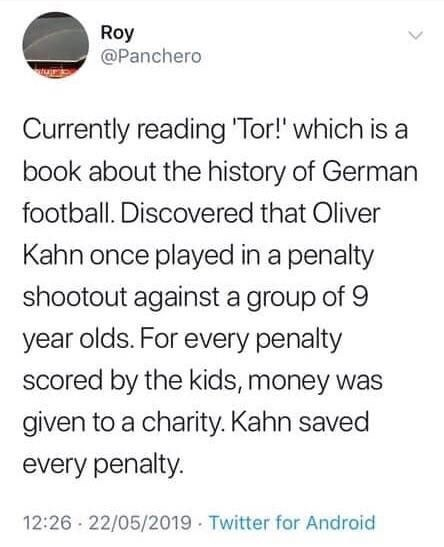 Text - Roy @Panchero Currently reading 'Tor!' which is a book about the history of German football. Discovered that Oliver Kahn once played in a penalty shootout against a group of 9 year olds. For every penalty scored by the kids, money was given to a charity. Kahn saved every penalty. 12:26 - 22/05/2019 Twitter for Android