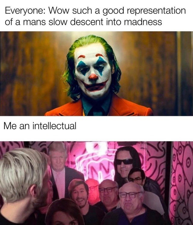 Clown - Everyone: Wow such a good representation of a mans slow descent into madness Me an intellectual