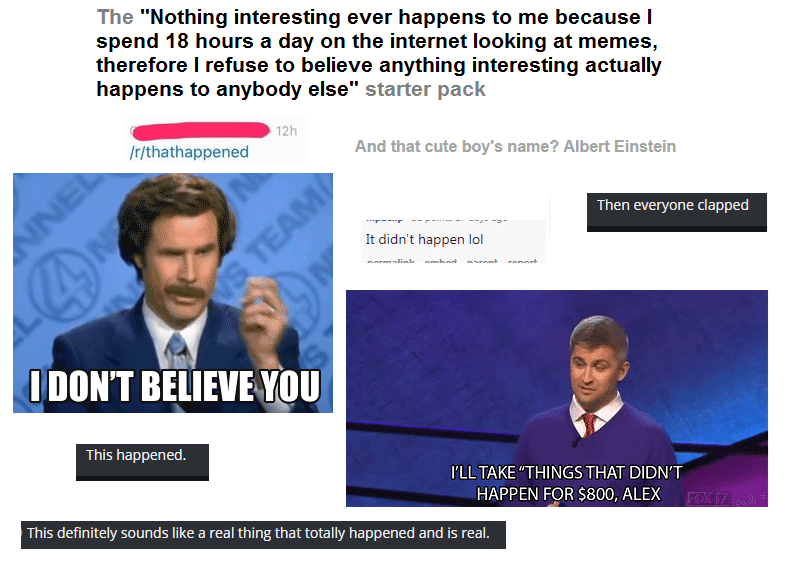 "Media - The ""Nothing interesting ever happens to me because I spend 18 hours a day on the internet looking at memes, therefore I refuse to believe anything interesting actually happens to anybody else"" starter pack 12h /r/thathappened And that cute boy's name? Albert Einstein NNEL Then everyone clapped It didn't happen lol S TEAM norm-link I DON'T BELIEVE YOU This happened. I'LL TAKE ""THINGS THAT DIDN'T HAPPEN FOR $800, ALEX This definitely sounds like a real thing that totally happened and is r"