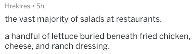 Text - Hrekires • 5h the vast majority of salads at restaurants. a handful of lettuce buried beneath fried chicken, cheese, and ranch dressing.