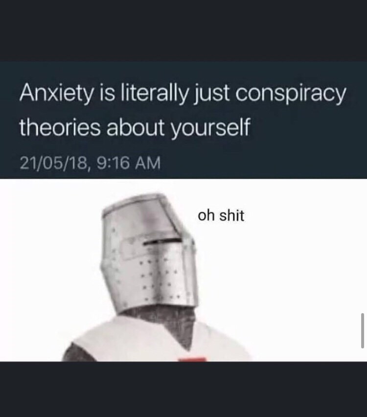 Product - Anxiety is literally just conspiracy theories about yourself 21/05/18, 9:16 AM oh shit