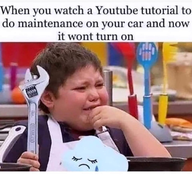 Child - When you watch a Youtube tutorial to do maintenance on your car and now it wont turn on