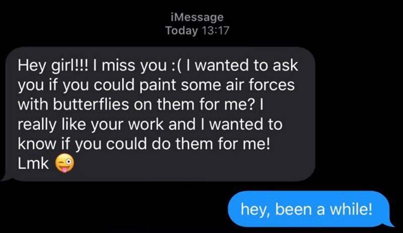 Text - iMessage Today 13:17 Hey girl!!! I miss you :(I wanted to ask you if you could paint some air forces with butterflies on them for me? | really like your work and I wanted to know if you could do them for me! Lmk 9 hey, been a while!
