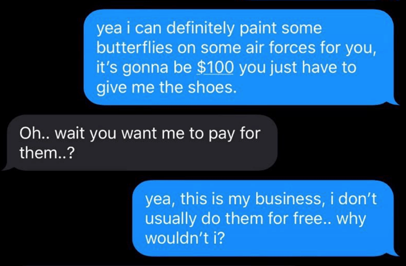 Text - yea i can definitely paint some butterflies on some air forces for you, it's gonna be $100 you just have to give me the shoes. Oh.. wait you want me to pay for them..? yea, this is my business, i don't usually do them for free.. why wouldn't i?