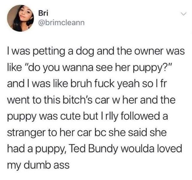 "Text - Bri @brimcleann I was petting a dog and the owner was like ""do you wanna see her puppy?"" and I was like bruh fuck yeah so l fr went to this bitch's car w her and the puppy was cute but I rlly followed a stranger to her car bc she said she had a puppy, Ted Bundy woulda loved my dumb ass"