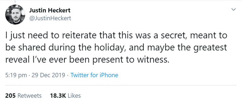 Text - Justin Heckert @JustinHeckert I just need to reiterate that this was a secret, meant to be shared during the holiday, and maybe the greatest reveal I've ever been present to witness. 5:19 pm · 29 Dec 2019 · Twitter for iPhone 205 Retweets 18.3K Likes
