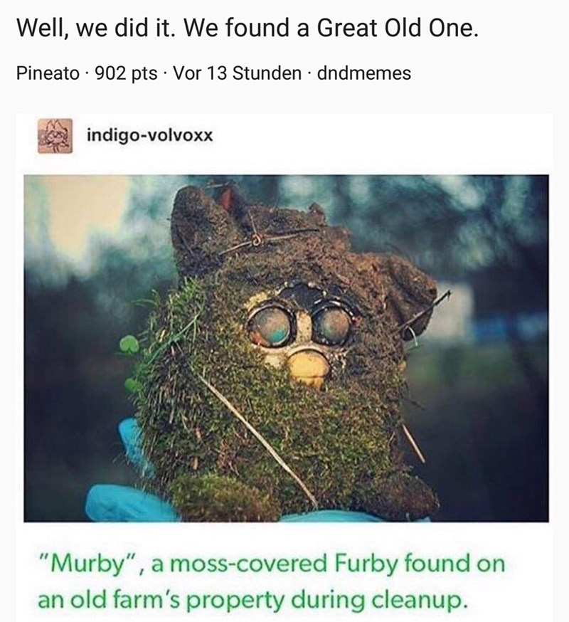 "Organism - Well, we did it. We found a Great Old One. Pineato · 902 pts · Vor 13 Stunden · dndmemes indigo-volvoxx ""Murby"", a moss-covered Furby found on an old farm's property during cleanup."