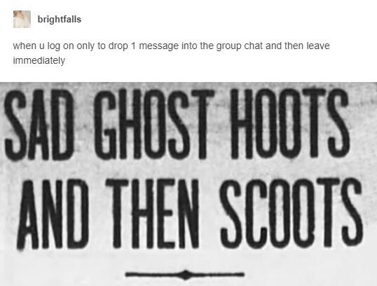Font - brightfalls when u log on only to drop 1 message into the group chat and then leave immediately SAD GHOST HOOTS AND THEN SCOOTS
