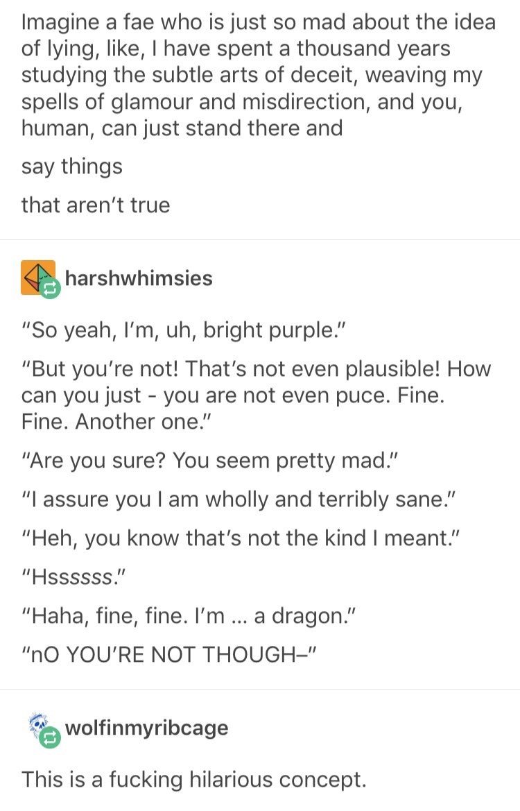 "Text - Imagine a fae who is just so mad about the idea of lying, like, I have spent a thousand years studying the subtle arts of deceit, weaving my spells of glamour and misdirection, and you, human, can just stand there and say things that aren't true harshwhimsies ""So yeah, I'm, uh, bright purple."" ""But you're not! That's not even plausible! How can you just - you are not even puce. Fine. Fine. Another one."" ""Are you sure? You seem pretty mad."" ""I assure you I am wholly and terribly sane."" ""He"