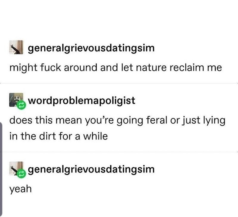Text - generalgrievousdatingsim might fuck around and let nature reclaim me A wordproblemapoligist does this mean you're going feral or just lying in the dirt for a while generalgrievousdatingsim yeah