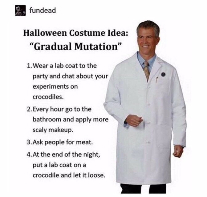 """White coat - fundead Halloween Costume Idea: """"Gradual Mutation"""" 1. Wear a lab coat to the party and chat about your experiments on crocodiles. 2. Every hour go to the bathroom and apply more scaly makeup. 3.Ask people for meat. 4. At the end of the night, put a lab coat on a crocodile and let it loose."""