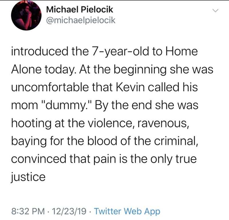 """Text - Michael Pielocik @michaelpielocik introduced the 7-year-old to Home Alone today. At the beginning she was uncomfortable that Kevin called his mom """"dummy."""" By the end she was hooting at the violence, ravenous, baying for the blood of the criminal, convinced that pain is the only true justice 8:32 PM · 12/23/19 · Twitter Web App"""