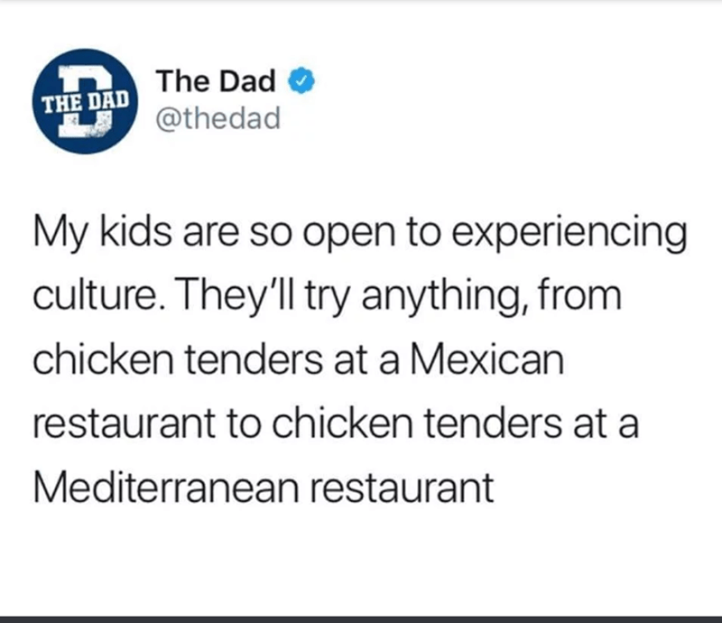 Text - The Dad THE DAD @thedad My kids are so open to experiencing culture. They'll try anything, from chicken tenders at a Mexican restaurant to chicken tenders at a Mediterranean restaurant