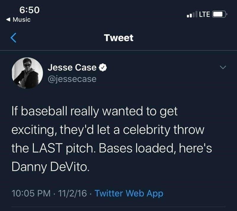 Text - 6:50 LTE 1 Music Tweet Jesse Case O @jessecase If baseball really wanted to get exciting, they'd let a celebrity throw the LAST pitch. Bases loaded, here's Danny DeVito. 10:05 PM · 11/2/16 · Twitter Web App