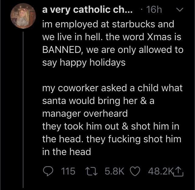 Text - a very catholic ch... · 16h im employed at starbucks and we live in hell. the word Xmas is BANNED, we are only allowed to say happy holidays my coworker asked a child what santa would bring her & a manager overheard they took him out & shot him in the head. they fucking shot him in the head 115 L7 5.8K ♡ 48.2KT,