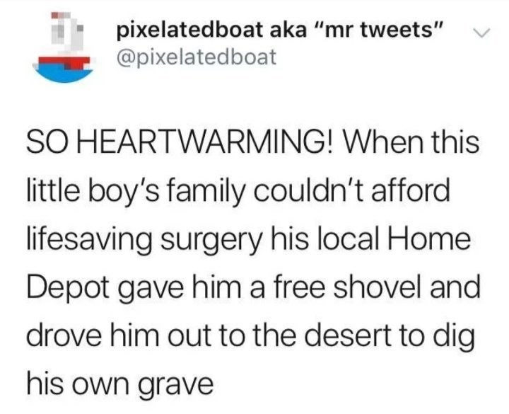 "Text - pixelatedboat aka ""mr tweets"" @pixelatedboat SO HEARTWARMING! When this little boy's family couldn't afford lifesaving surgery his local Home Depot gave him a free shovel and drove him out to the desert to dig his own grave"
