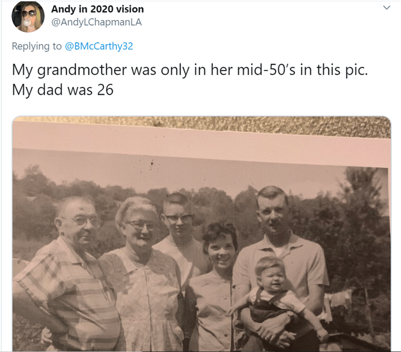People - Andy in 2020 vision @AndyLChapmanLA Replying to @BMcCarthy32 My grandmother was only in her mid-50's in this pic. My dad was 26