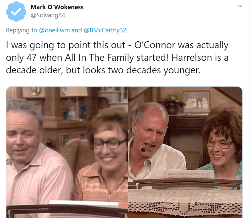 People - Mark O'Wokeness @Solvang84 Replying to @oneillwm and @BMcCarthy32 I was going to point this out - O'Connor was actually only 47 when All In The Family started! Harrelson is a decade older, but looks two decades younger.