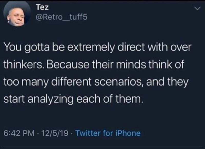 Text - Tez @Retro_tuff5 You gotta be extremely direct with over thinkers. Because their minds think of too many different scenarios, and they start analyzing each of them. 6:42 PM · 12/5/19 · Twitter for iPhone