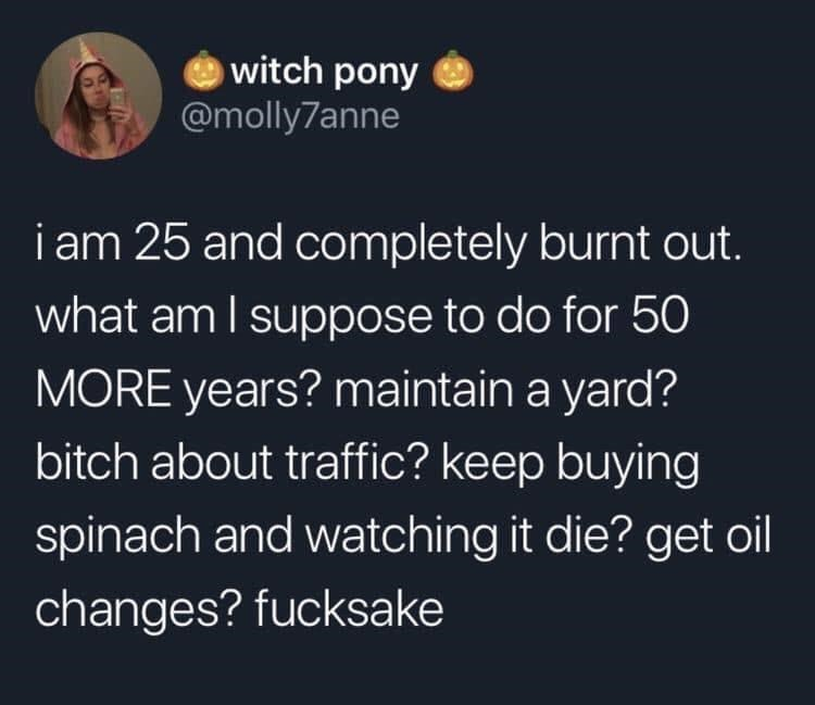 Text - Text - witch pony @molly7anne i am 25 and completely burnt out. what am I suppose to do for 50 | MORE years? maintain a yard? bitch about traffic? keep buying spinach and watching it die? get oil changes? fucksake