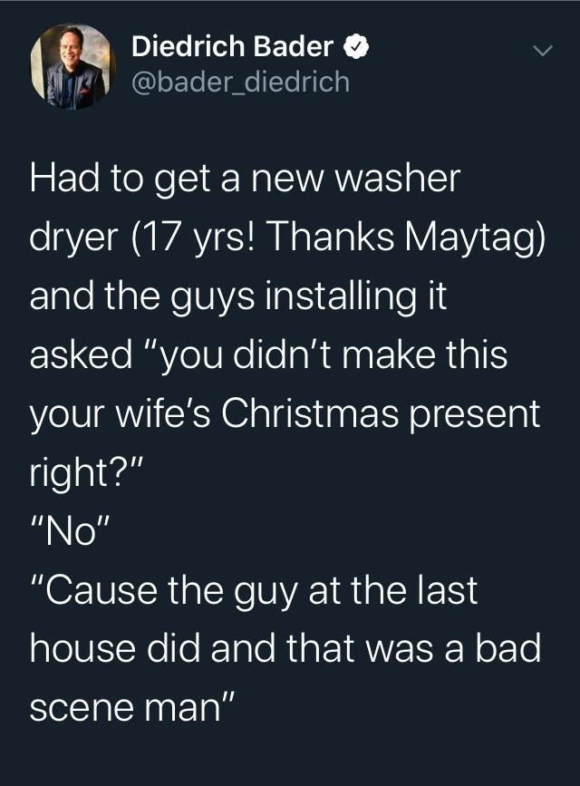 """Text - Text - Diedrich Bader O @bader_diedrich Had to get a new washer dryer (17 yrs! Thanks Maytag) and the guys installing it asked """"you didn't make this your wife's Christmas present right?"""" """"No"""" """"Cause the guy at the last house did and that was a bad scene man"""""""