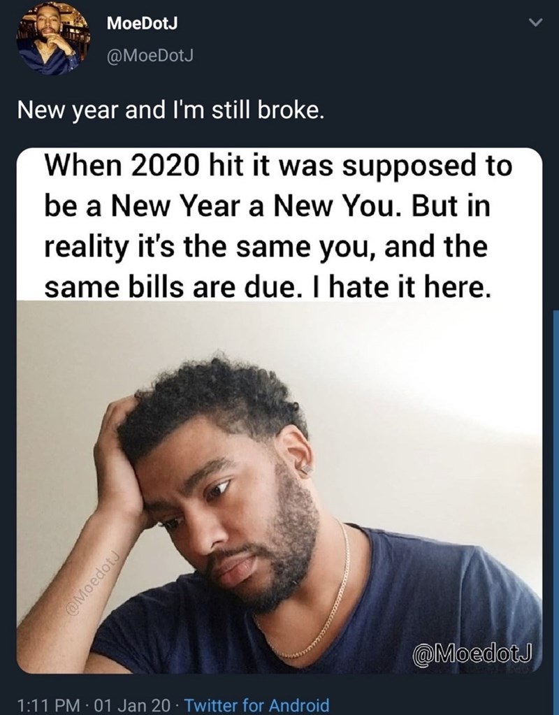 Text - MoeDotJ @MoeDotJ New year and I'm still broke. When 2020 hit it was supposed to be a New Year a New You. But in reality it's the same you, and the same bills are due. I hate it here. @MoedotJ 1:11 PM · 01 Jan 20 · Twitter for Android @MoedotJ