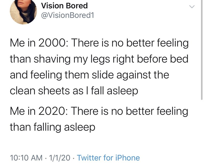 Text - Vision Bored @VisionBored1 Me in 2000: There is no better feeling than shaving my legs right before bed and feeling them slide against the clean sheets as I fall asleep Me in 2020: There is no better feeling than falling asleep 10:10 AM - 1/1/20 · Twitter for iPhone